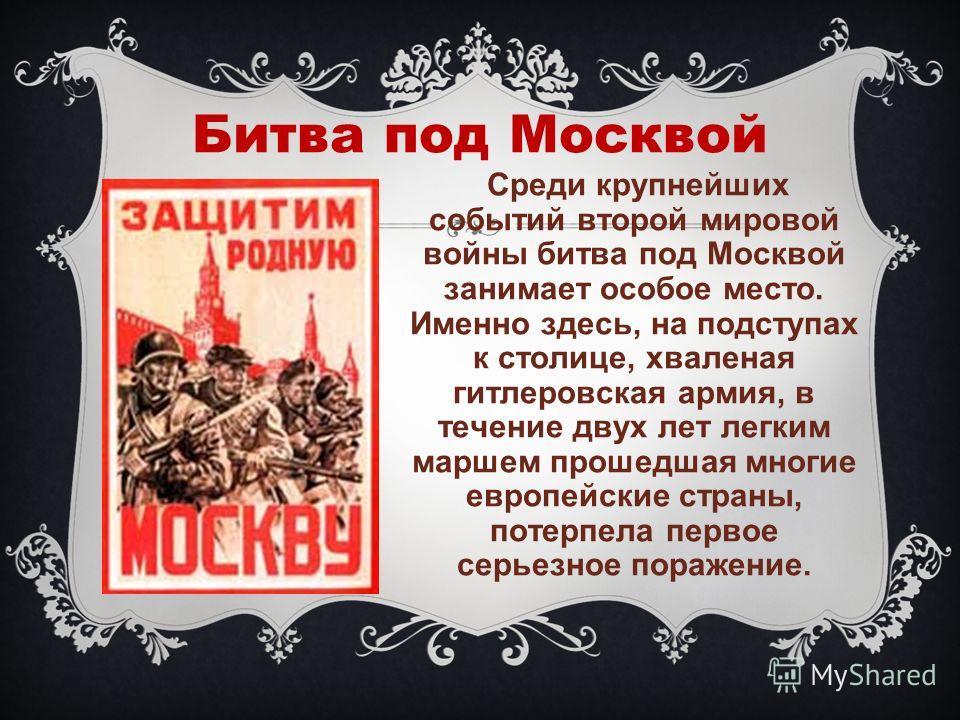 Битва под Москвой Среди крупнейших событий второй мировой войны битва под Москвой занимает особое место. Именно здесь, на подступах к столице, хваленая гитлеровская армия, в течение двух лет легким маршем прошедшая многие европейские страны, потерпел
