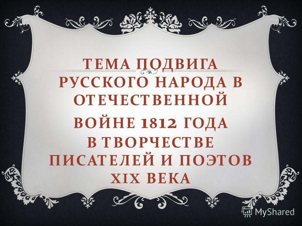 ТЕМА ПОДВИГА РУССКОГО НАРОДА В ОТЕЧЕСТВЕННОЙ ВОЙНЕ 1 8 12 ГОДА В ТВОРЧЕСТВЕ ПИСАТЕЛЕЙ И ПОЭТОВ XIX ВЕКА