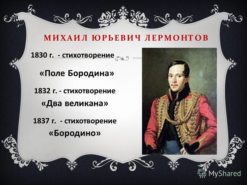 1830 г. - стихотворение «Поле Бородина» 1832 г. - стихотворение «Два великана» 1837 г. - стихотворение «Бородино» МИХАИЛ ЮРЬЕВИЧ ЛЕРМОНТОВ