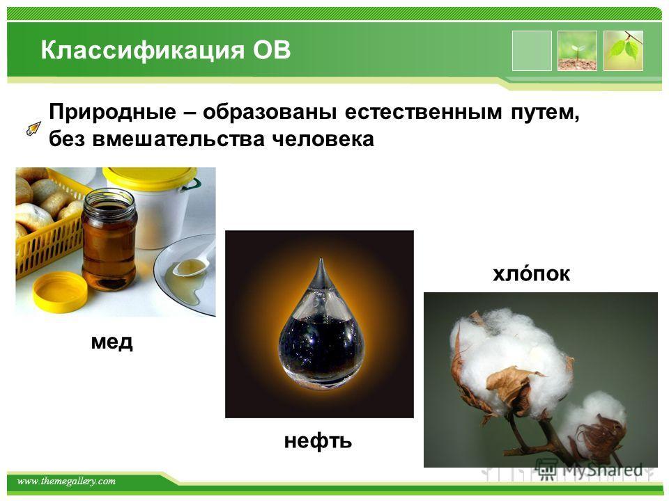 www.themegallery.com Классификация ОВ Природные – образованы естественным путем, без вмешательства человека мед нефть хлόпок