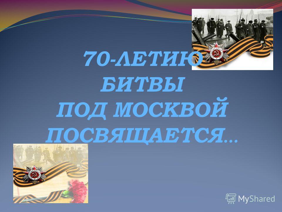 70-ЛЕТИЮ БИТВЫ ПОД МОСКВОЙ ПОСВЯЩАЕТСЯ …