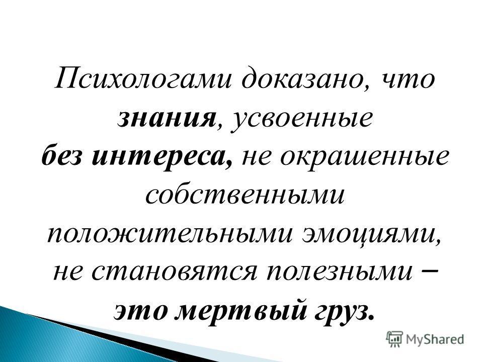 Психологами доказано, что знания, усвоенные без интереса, не окрашенные собственными положительными эмоциями, не становятся полезными – это мертвый груз.