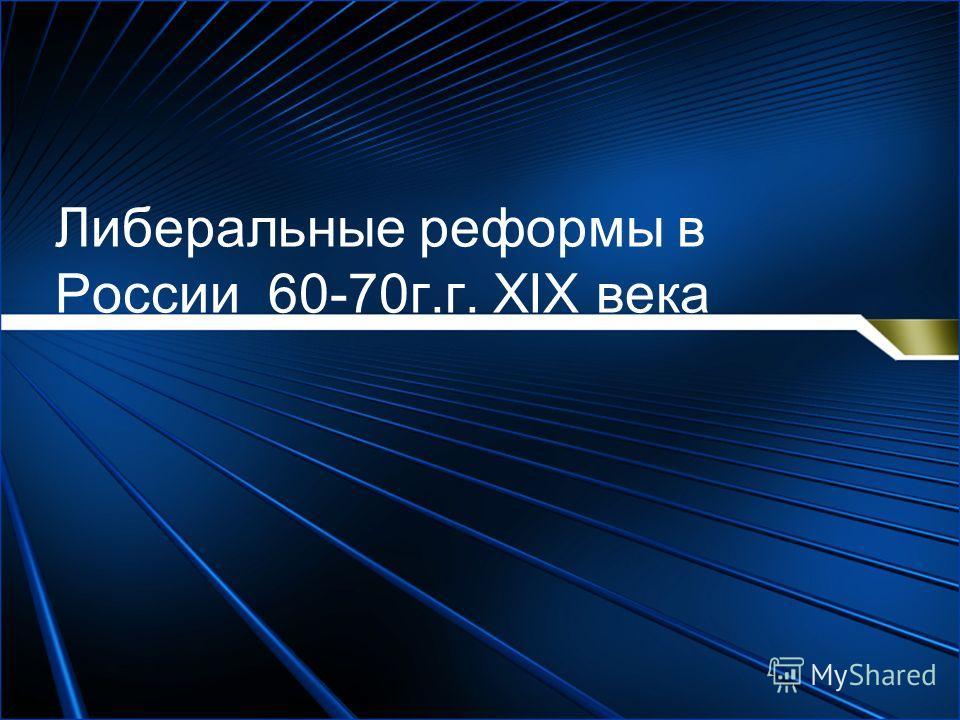 Либеральные реформы в России 60-70г.г. XIX века