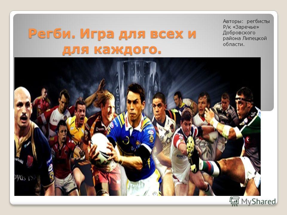 Регби. Игра для всех и для каждого. Авторы: регбисты Р/к «Заречье» Добровского района Липецкой области.