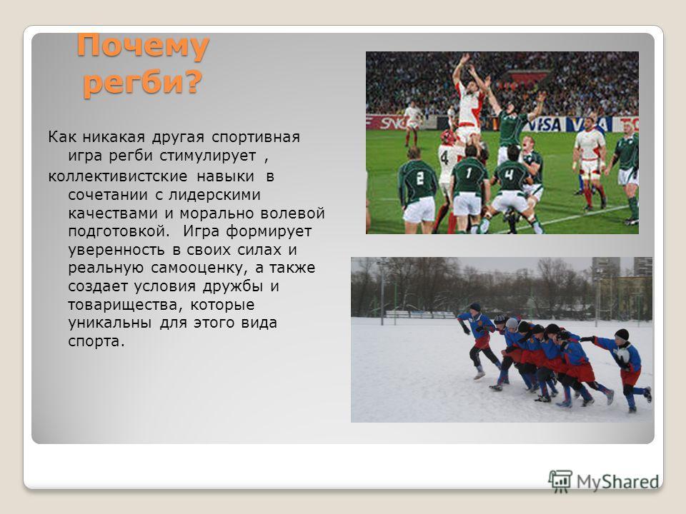 Почему регби? Как никакая другая спортивная игра регби стимулирует, коллективистские навыки в сочетании с лидерскими качествами и морально волевой подготовкой. Игра формирует уверенность в своих силах и реальную самооценку, а также создает условия др