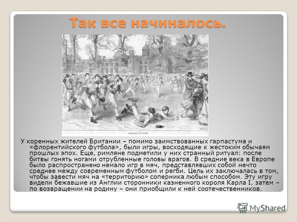 Так все начиналось. У коренных жителей Британии – помимо заимствованных гарпастума и «флорентийского футбола», были игры, восходящие к жестоким обычаям прошлых эпох. Еще, римляне подметили у них странный ритуал: после битвы гонять ногами отрубленные