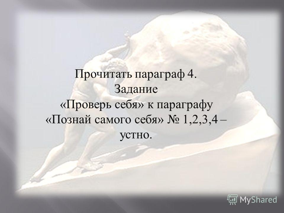 Прочитать параграф 4. Задание « Проверь себя » к параграфу « Познай самого себя » 1,2,3,4 – устно.