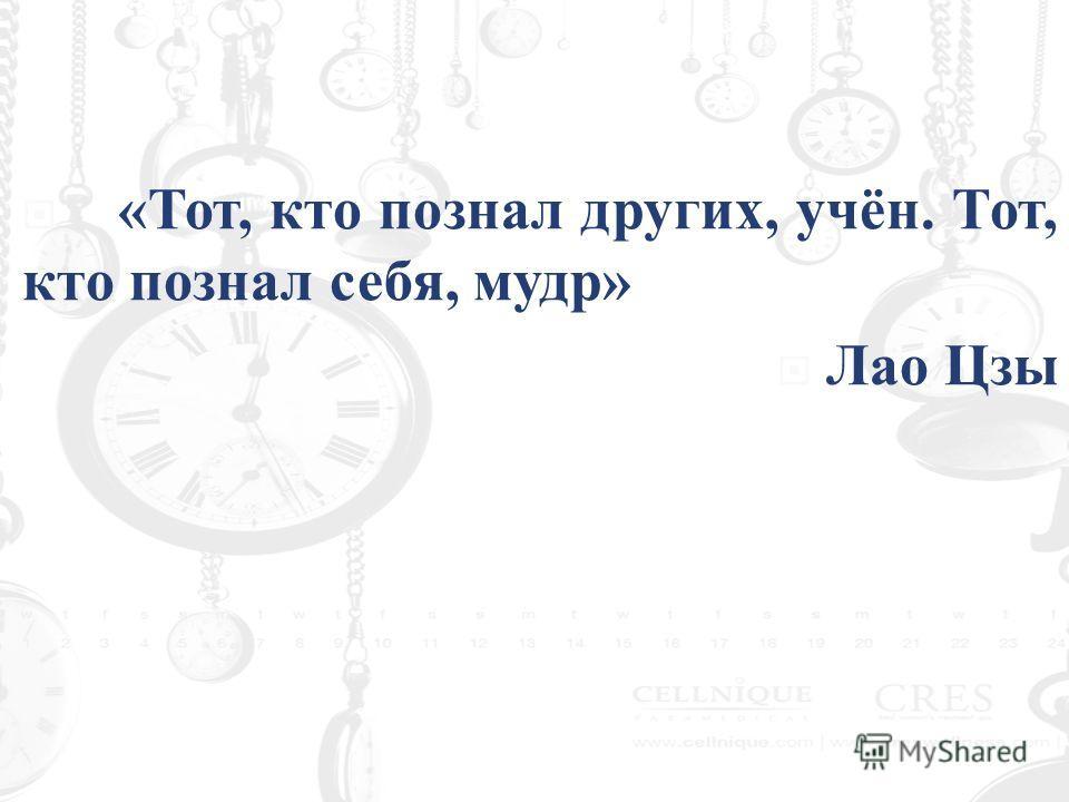 « Тот, кто познал других, учён. Тот, кто познал себя, мудр » Лао Цзы