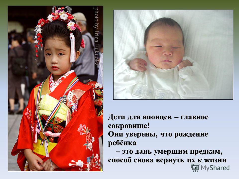 Дети для японцев – главное сокровище! Они уверены, что рождение ребёнка – это дань умершим предкам, способ снова вернуть их к жизни – это дань умершим предкам, способ снова вернуть их к жизни
