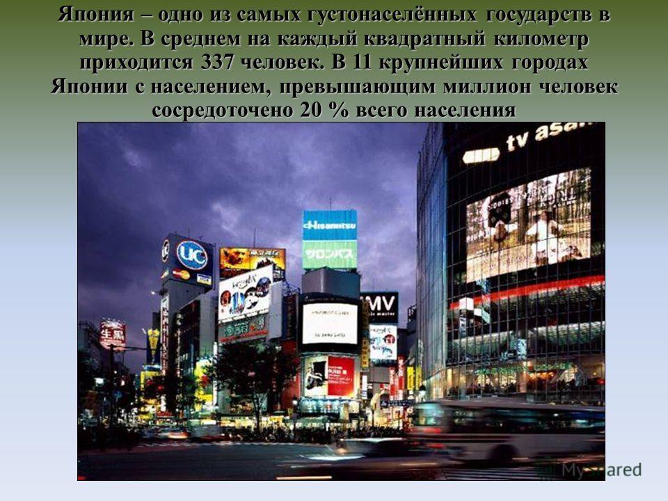 Япония – одно из самых густонаселённых государств в мире. В среднем на каждый квадратный километр приходится 337 человек. В 11 крупнейших городах Японии с населением, превышающим миллион человек сосредоточено 20 % всего населения
