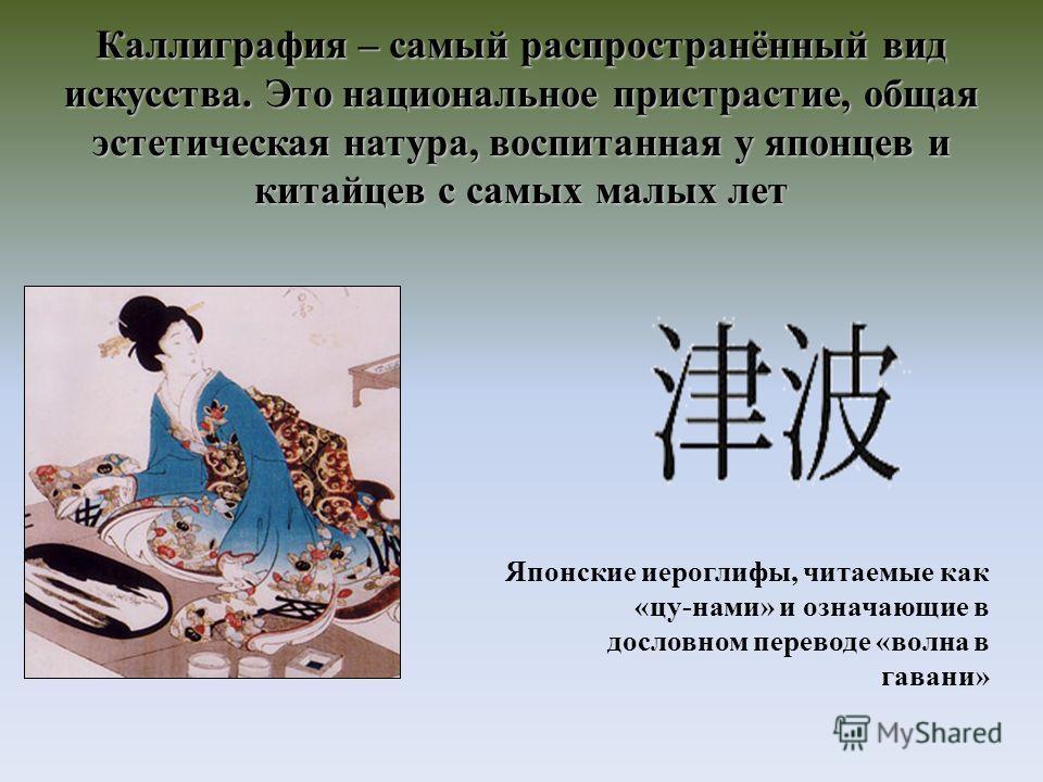 Каллиграфия – самый распространённый вид искусства. Это национальное пристрастие, общая эстетическая натура, воспитанная у японцев и китайцев с самых малых лет Японские иероглифы, читаемые как «цу-нами» и означающие в дословном переводе «волна в гава