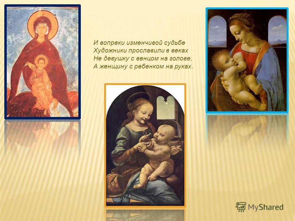 И вопреки изменчивой судьбе Художники прославили в веках Не девушку с венцом на голове, А женщину с ребенком на руках.