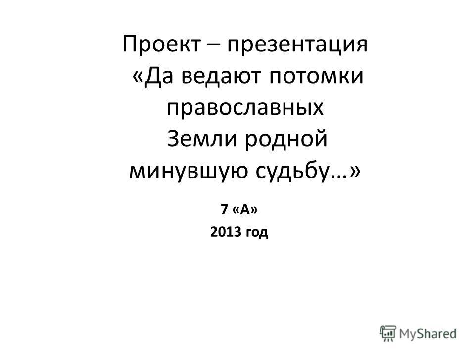 Проект – презентация «Да ведают потомки православных Земли родной минувшую судьбу…» 7 «А» 2013 год
