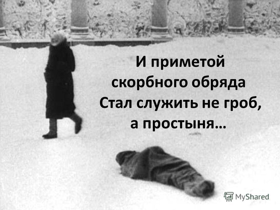 И приметой скорбного обряда Стал служить не гроб, а простыня…