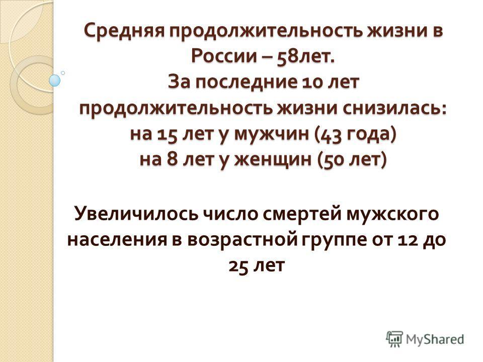 Средняя продолжительность жизни в России – 58 лет. За последние 10 лет продолжительность жизни снизилась : на 15 лет у мужчин (43 года ) на 8 лет у женщин (50 лет ) Увеличилось число смертей мужского населения в возрастной группе от 12 до 25 лет