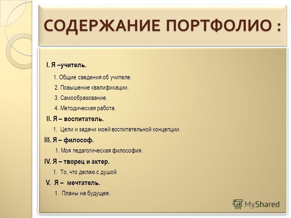 СОДЕРЖАНИЕ ПОРТФОЛИО : I. Я –учитель. 1. Общие сведения об учителе. 2. Повышение квалификации. 3. Самообразование. 4. Методическая работа. II. Я – воспитатель. 1. Цели и задачи моей воспитательной концепции. III. Я – философ. 1. Моя педагогическая фи