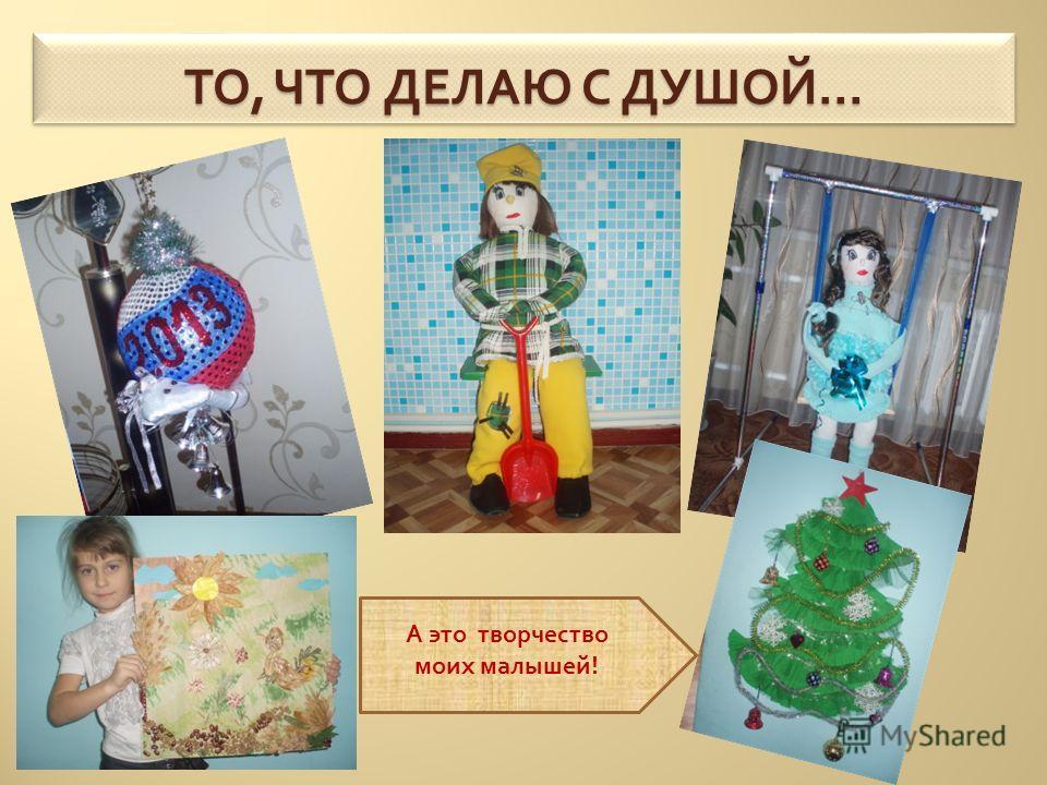 ТО, ЧТО ДЕЛАЮ С ДУШОЙ … А это творчество моих малышей !