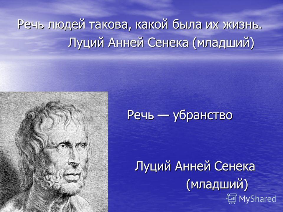 Речь людей такова, какой была их жизнь. Луций Анней Сенека (младший) Луций Анней Сенека (младший) Речь убранство души. Речь убранство души. Луций Анней Сенека Луций Анней Сенека (младший) (младший)
