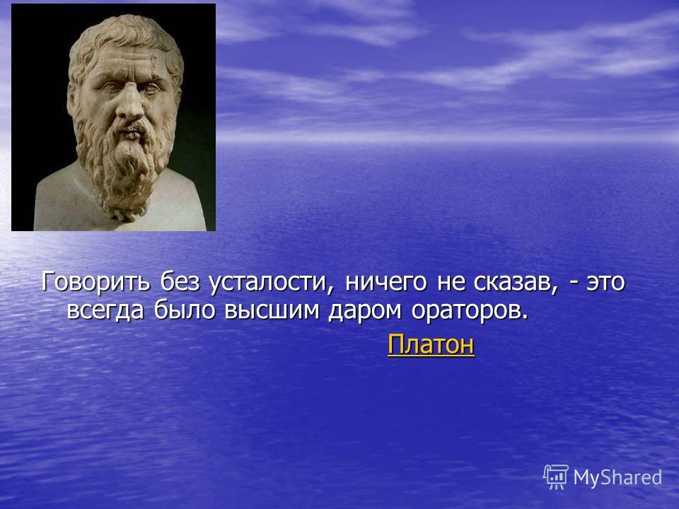Говорить без усталости, ничего не сказав, - это всегда было высшим даром ораторов. Платон Платон Платон