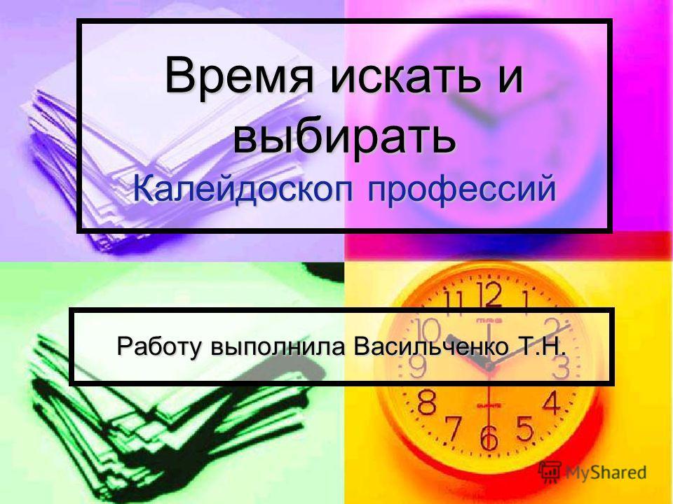 Время искать и выбирать Калейдоскоп профессий Работу выполнила Васильченко Т.Н.