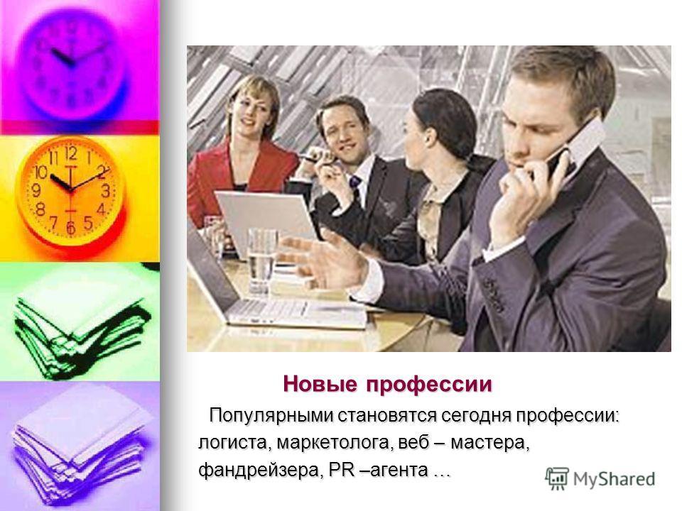 Новые профессии Новые профессии Популярными становятся сегодня профессии: Популярными становятся сегодня профессии: логиста, маркетолога, веб – мастера, логиста, маркетолога, веб – мастера, фандрейзера, PR –агента … фандрейзера, PR –агента …