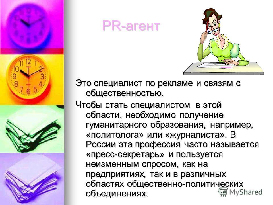 PR-агент PR-агент Это специалист по рекламе и связям с общественностью. Чтобы стать специалистом в этой области, необходимо получение гуманитарного образования, например, «политолога» или «журналиста». В России эта профессия часто называется «пресс-с
