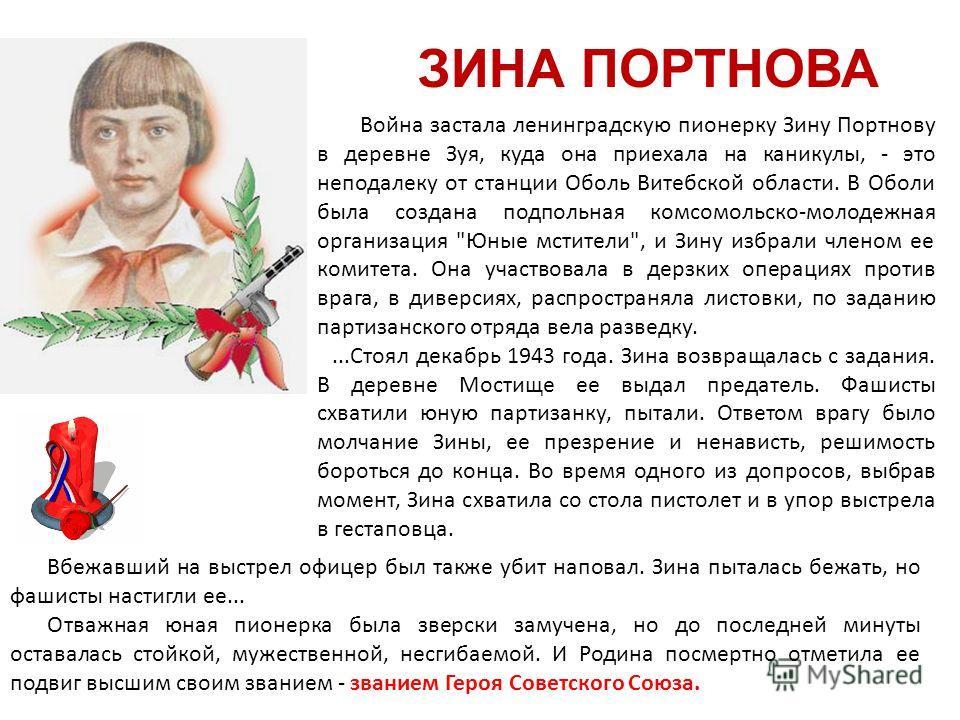 ЗИНА ПОРТНОВА Война застала ленинградскую пионерку Зину Портнову в деревне Зуя, куда она приехала на каникулы, - это неподалеку от станции Оболь Витебской области. В Оболи была создана подпольная комсомольско-молодежная организация