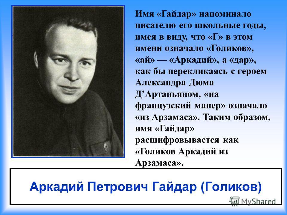 Аркадий Петрович Гайдар (Голиков) Имя «Гайдар» напоминало писателю его школьные годы, имея в виду, что «Г» в этом имени означало «Голиков», «ай» «Аркадий», а «дар», как бы перекликаясь с героем Александра Дюма ДАртаньяном, «на французский манер» озна