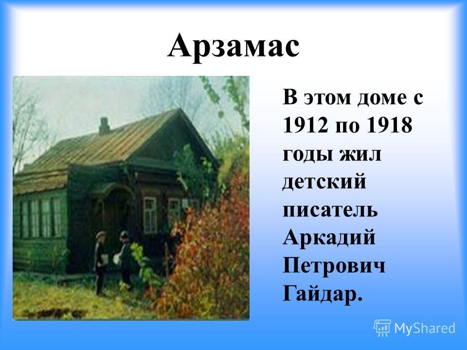 Арзамас В этом доме с 1912 по 1918 годы жил детский писатель Аркадий Петрович Гайдар.