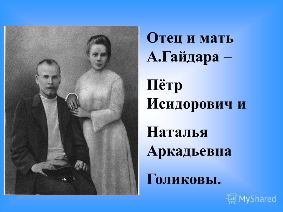 Отец и мать А.Гайдара – Пётр Исидорович и Наталья Аркадьевна Голиковы.