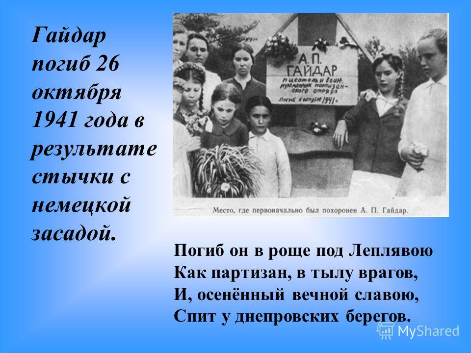 Гайдар погиб 26 октября 1941 года в результате стычки с немецкой засадой. Погиб он в роще под Леплявою Как партизан, в тылу врагов, И, осенённый вечной славою, Спит у днепровских берегов.
