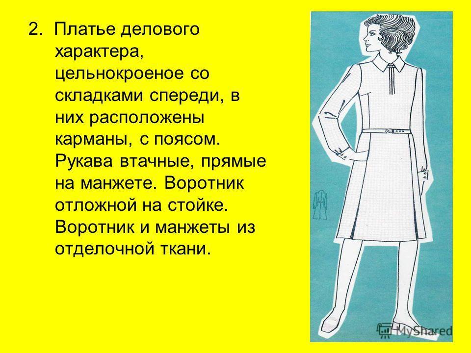 2. Платье делового характера, цельнокроеное со складками спереди, в них расположены карманы, с поясом. Рукава втачные, прямые на манжете. Воротник отложной на стойке. Воротник и манжеты из отделочной ткани.
