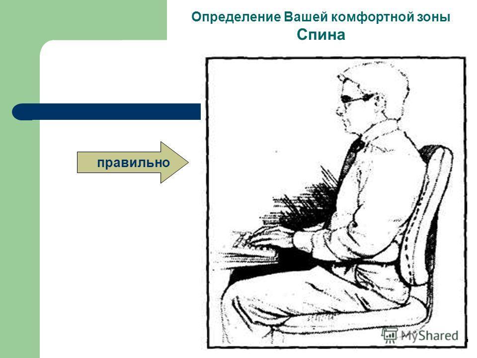Достижение комфорта Определение Вашей комфортной зоны Спина Располагайтесь на Вашем кресле так, чтобы тело возможно более правильно на него опиралось. Распределяйте Ваш вес равномерно, используйте полностью сидение и спинку для опоры тела. Если у Ваш