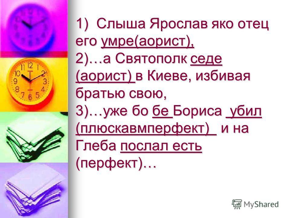 1) Слыша Ярослав яко отец его умре(аорист), 2)…а Святополк седе (аорист) в Киеве, избивая братью свою, 3)…уже бо бе Бориса убил (плюскавмперфект) и на Глеба послал есть (перфект)…