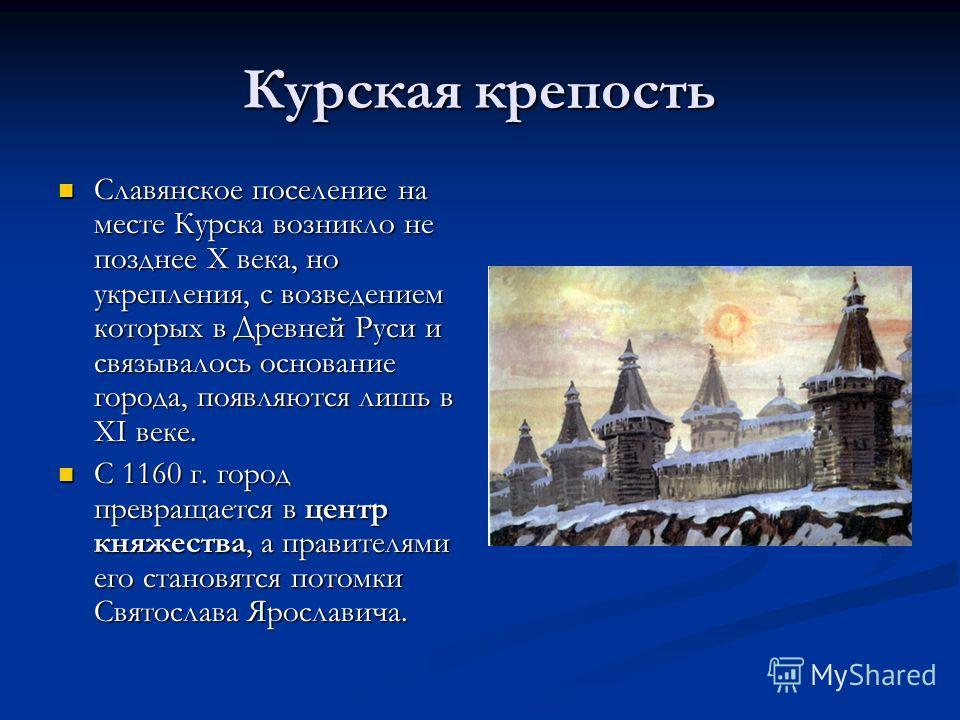 Курская крепость Славянское поселение на месте Курска возникло не позднее X века, но укрепления, с возведением которых в Древней Руси и связывалось основание города, появляются лишь в XI веке. Славянское поселение на месте Курска возникло не позднее