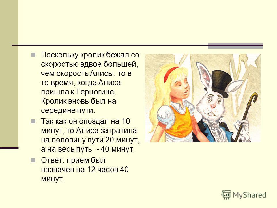 Поскольку кролик бежал со скоростью вдвое большей, чем скорость Алисы, то в то время, когда Алиса пришла к Герцогине, Кролик вновь был на середине пути. Так как он опоздал на 10 минут, то Алиса затратила на половину пути 20 минут, а на весь путь - 40
