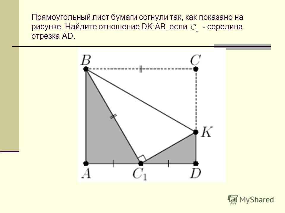 Прямоугольный лист бумаги согнули так, как показано на рисунке. Найдите отношение DK:AB, если- середина отрезка AD.