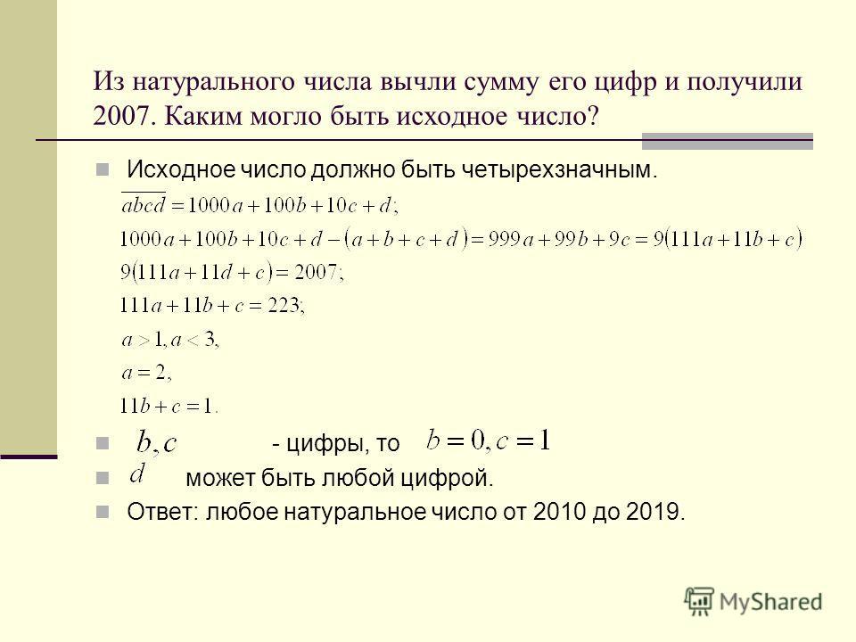 Из натурального числа вычли сумму его цифр и получили 2007. Каким могло быть исходное число? Исходное число должно быть четырехзначным. - цифры, то может быть любой цифрой. Ответ: любое натуральное число от 2010 до 2019.