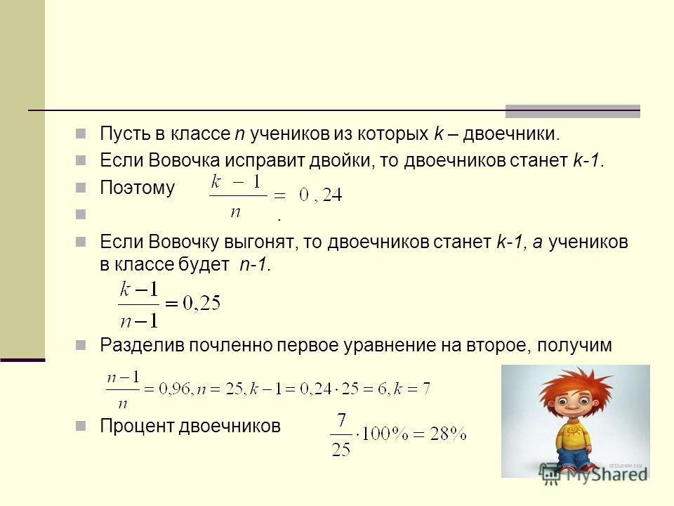 Пусть в классе n учеников из которых k – двоечники. Если Вовочка исправит двойки, то двоечников станет k-1. Поэтому. Если Вовочку выгонят, то двоечников станет k-1, а учеников в классе будет n-1. Разделив почленно первое уравнение на второе, получим
