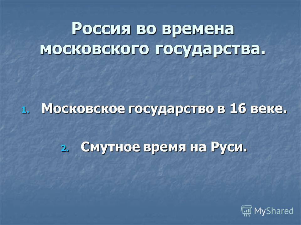 Россия во времена московского государства. 1. Московское государство в 16 веке. 2. Смутное время на Руси.