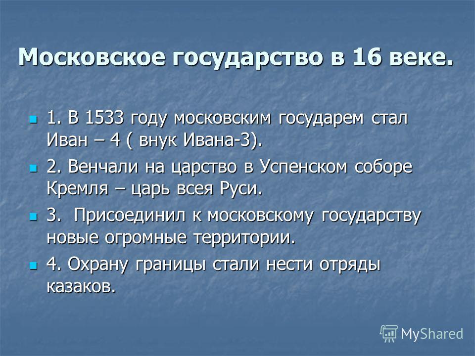 Московское государство в 16 веке. 1. В 1533 году московским государем стал Иван – 4 ( внук Ивана-3). 1. В 1533 году московским государем стал Иван – 4 ( внук Ивана-3). 2. Венчали на царство в Успенском соборе Кремля – царь всея Руси. 2. Венчали на ца
