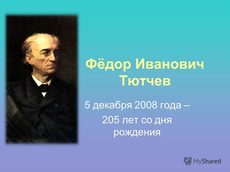 Фёдор Иванович Тютчев 5 декабря 2008 года – 205 лет со дня рождения