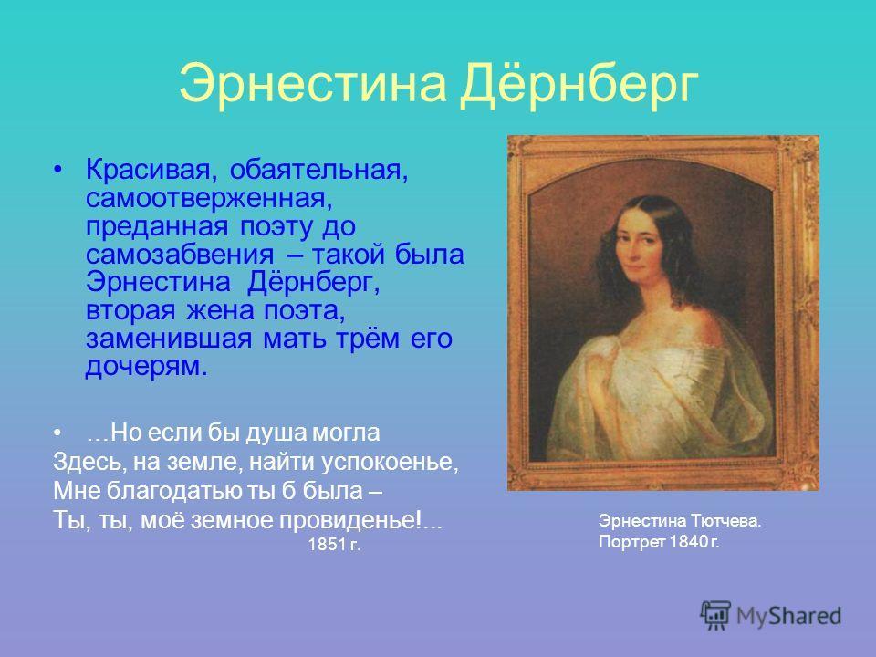 Эрнестина Дёрнберг Красивая, обаятельная, самоотверженная, преданная поэту до самозабвения – такой была Эрнестина Дёрнберг, вторая жена поэта, заменившая мать трём его дочерям. …Но если бы душа могла Здесь, на земле, найти успокоенье, Мне благодатью