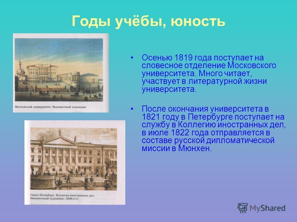 Годы учёбы, юность Осенью 1819 года поступает на словесное отделение Московского университета. Много читает, участвует в литературной жизни университета. После окончания университета в 1821 году в Петербурге поступает на службу в Коллегию иностранных