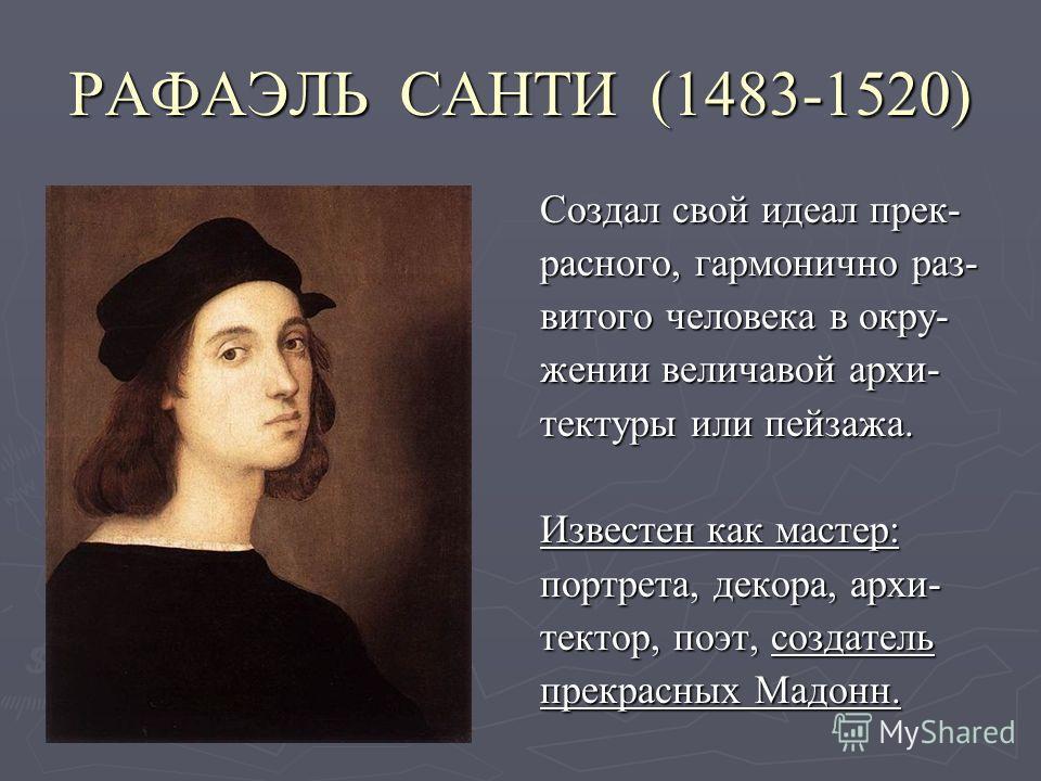РАФАЭЛЬ САНТИ (1483-1520) Создал свой идеал прек- расного, гармонично раз- витого человека в окру- жении величавой архи- тектуры или пейзажа. Известен как мастер: портрета, декора, архи- тектор, поэт, создатель прекрасных Мадонн.