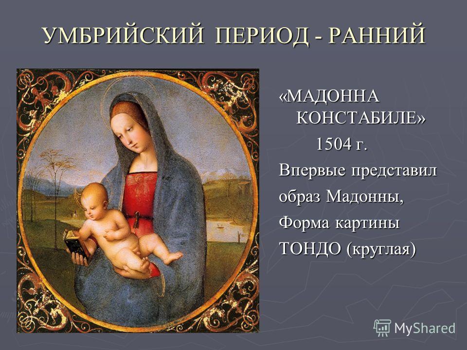 УМБРИЙСКИЙ ПЕРИОД - РАННИЙ «МАДОННА КОНСТАБИЛЕ» 1504 г. Впервые представил образ Мадонны, Форма картины ТОНДО (круглая)