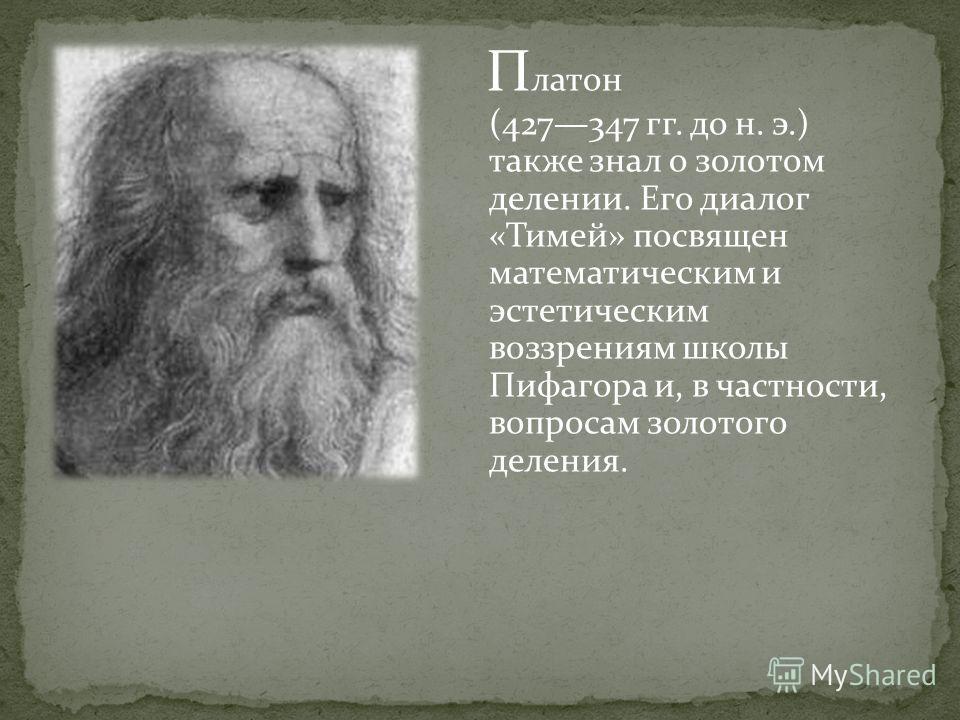 П латон (427347 гг. до н. э.) также знал о золотом делении. Его диалог «Тимей» посвящен математическим и эстетическим воззрениям школы Пифагора и, в частности, вопросам золотого деления.