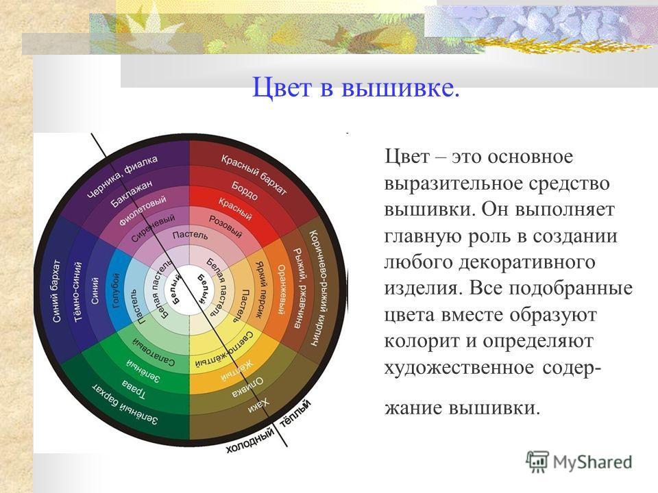 Цвет в вышивке. Цвет – это основное выразительное средство вышивки. Он выполняет главную роль в создании любого декоративного изделия. Все подобранные цвета вместе образуют колорит и определяют художественное содер- жание вышивки.
