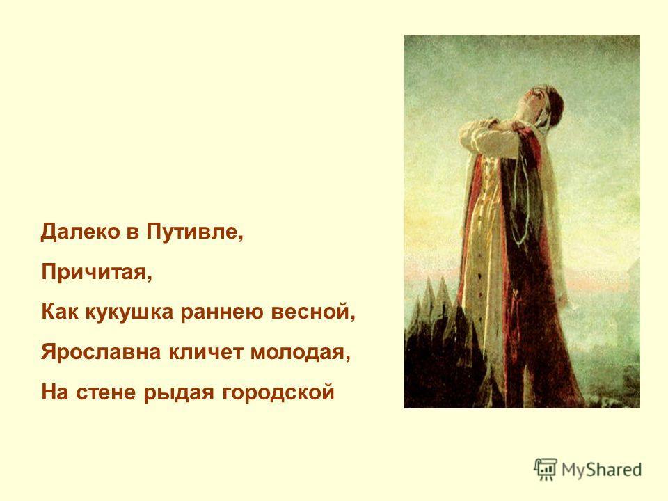 Далеко в Путивле, Причитая, Как кукушка раннею весной, Ярославна кличет молодая, На стене рыдая городской