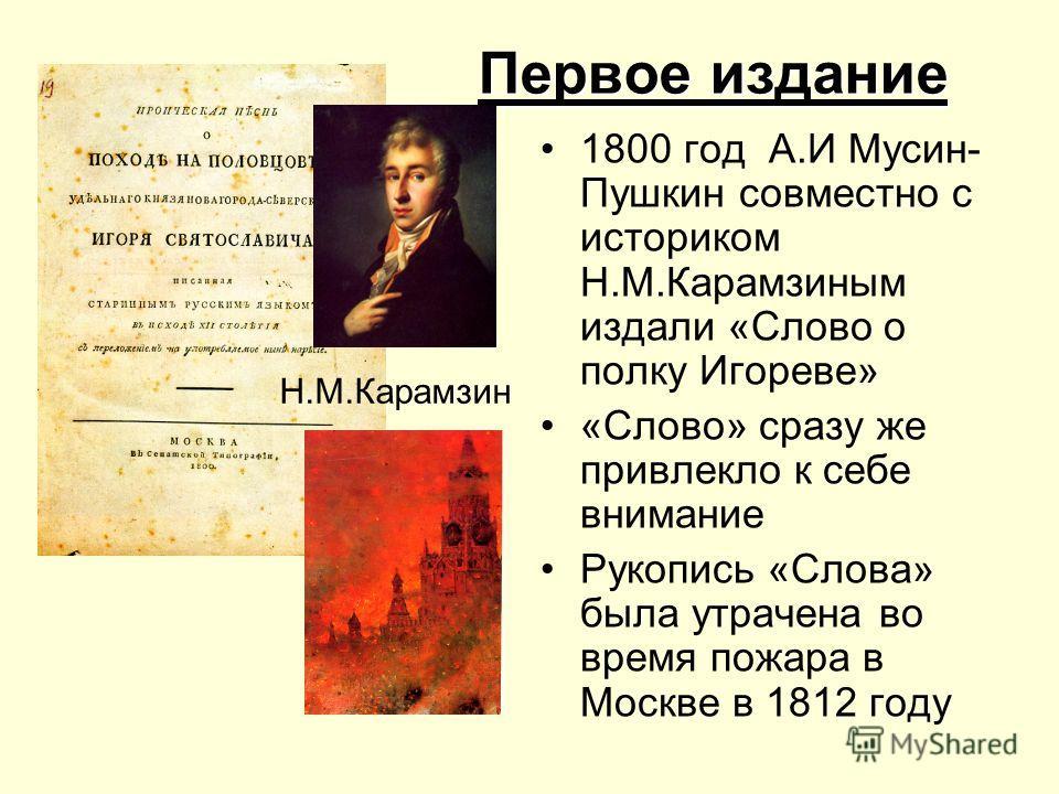 Первое издание 1800 год А.И Мусин- Пушкин совместно с историком Н.М.Карамзиным издали «Слово о полку Игореве» «Слово» сразу же привлекло к себе внимание Рукопись «Слова» была утрачена во время пожара в Москве в 1812 году Н.М.Карамзин